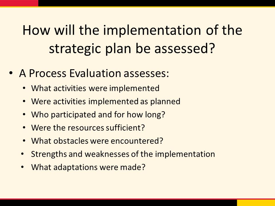 How will the implementation of the strategic plan be assessed? A Process Evaluation assesses: What activities were implemented Were activities impleme