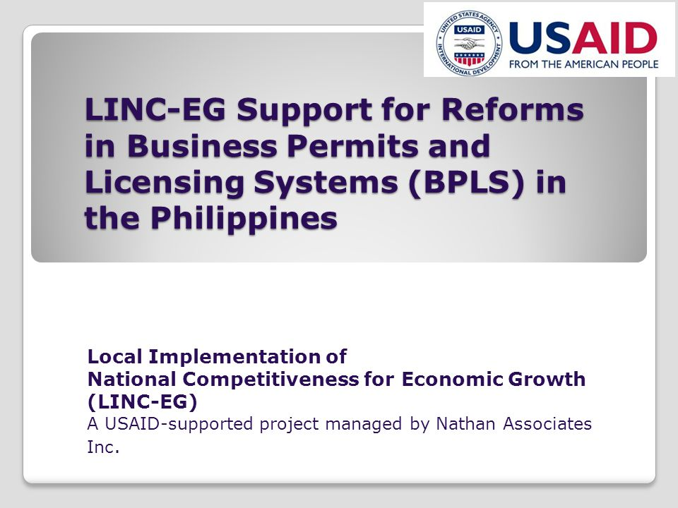 LINC-EG Support for Reforms in Business Permits and Licensing Systems (BPLS) in the Philippines Local Implementation of National Competitiveness for Economic Growth (LINC-EG) A USAID-supported project managed by Nathan Associates Inc.