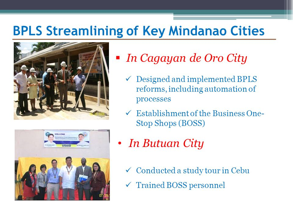  In Cagayan de Oro City BPLS Streamlining of Key Mindanao Cities Designed and implemented BPLS reforms, including automation of processes Establishment of the Business One- Stop Shops (BOSS) In Butuan City Conducted a study tour in Cebu Trained BOSS personnel