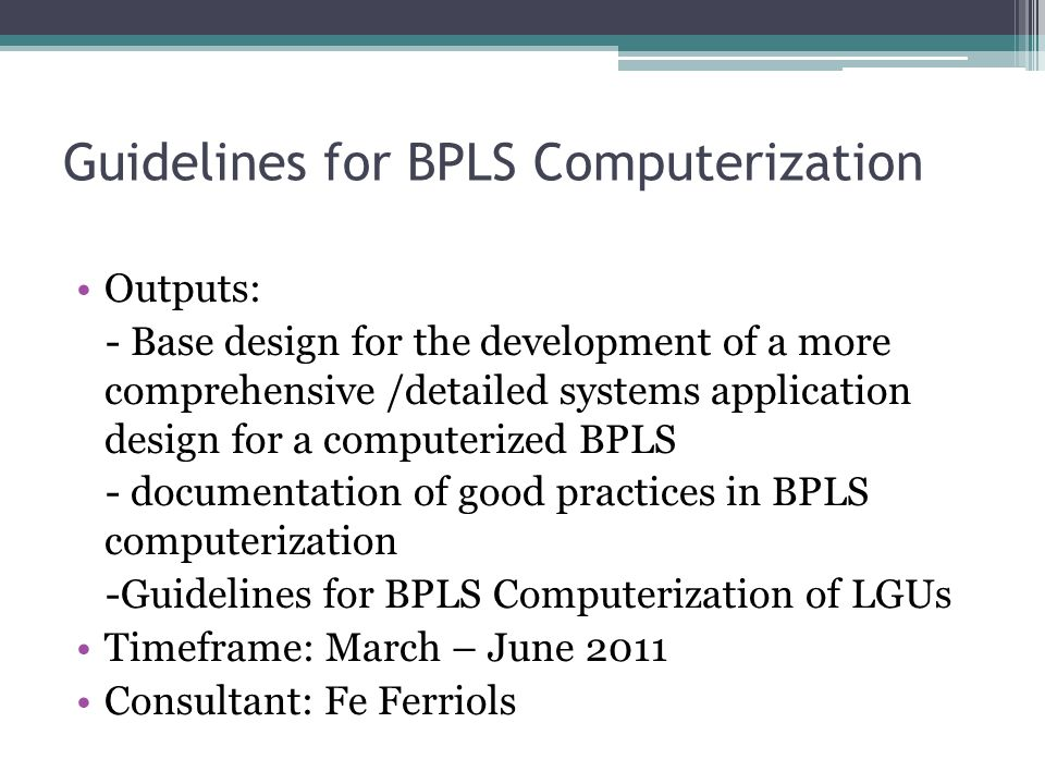 Guidelines for BPLS Computerization Outputs: - Base design for the development of a more comprehensive /detailed systems application design for a computerized BPLS - documentation of good practices in BPLS computerization -Guidelines for BPLS Computerization of LGUs Timeframe: March – June 2011 Consultant: Fe Ferriols