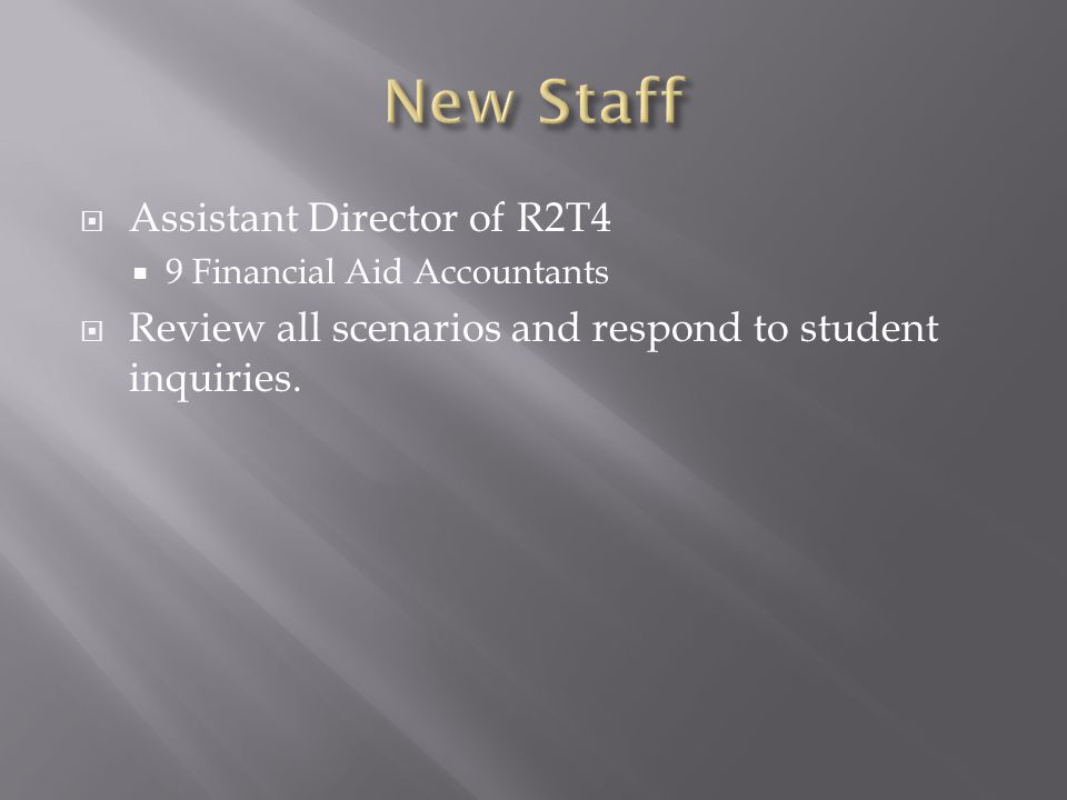  Assistant Director of R2T4  9 Financial Aid Accountants  Review all scenarios and respond to student inquiries.