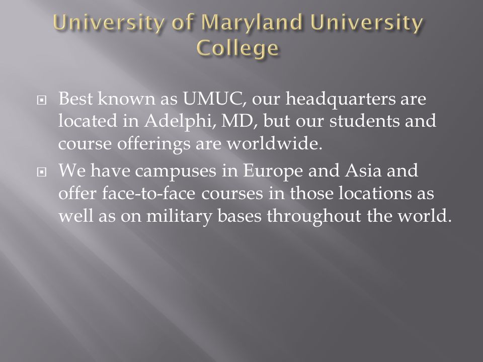  Best known as UMUC, our headquarters are located in Adelphi, MD, but our students and course offerings are worldwide.  We have campuses in Europe a