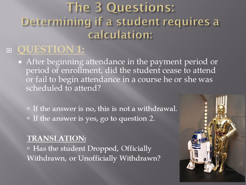  QUESTION 1:  After beginning attendance in the payment period or period of enrollment, did the student cease to attend or fail to begin attendance