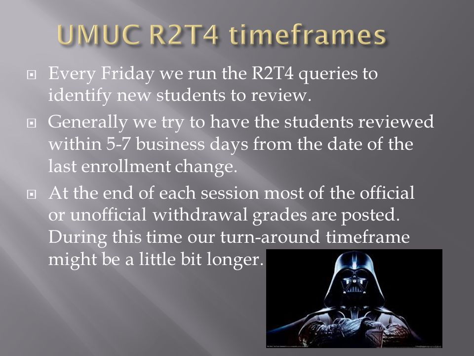  Every Friday we run the R2T4 queries to identify new students to review.  Generally we try to have the students reviewed within 5-7 business days f