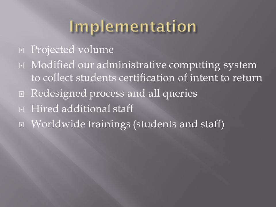  Projected volume  Modified our administrative computing system to collect students certification of intent to return  Redesigned process and all q
