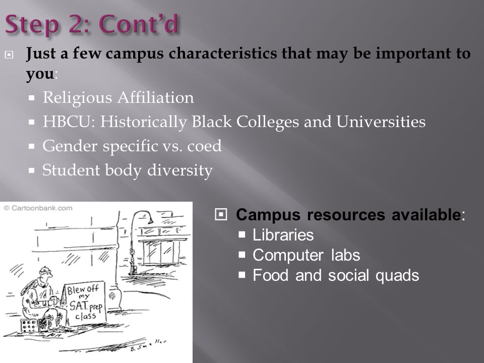 Step 2: Cont'd  Just a few campus characteristics that may be important to you :  Religious Affiliation  HBCU: Historically Black Colleges and Universities  Gender specific vs.