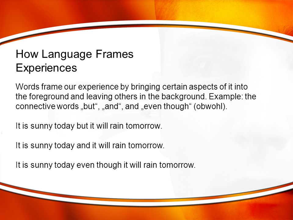 """Words frame our experience by bringing certain aspects of it into the foreground and leaving others in the background. Example: the connective words """""""