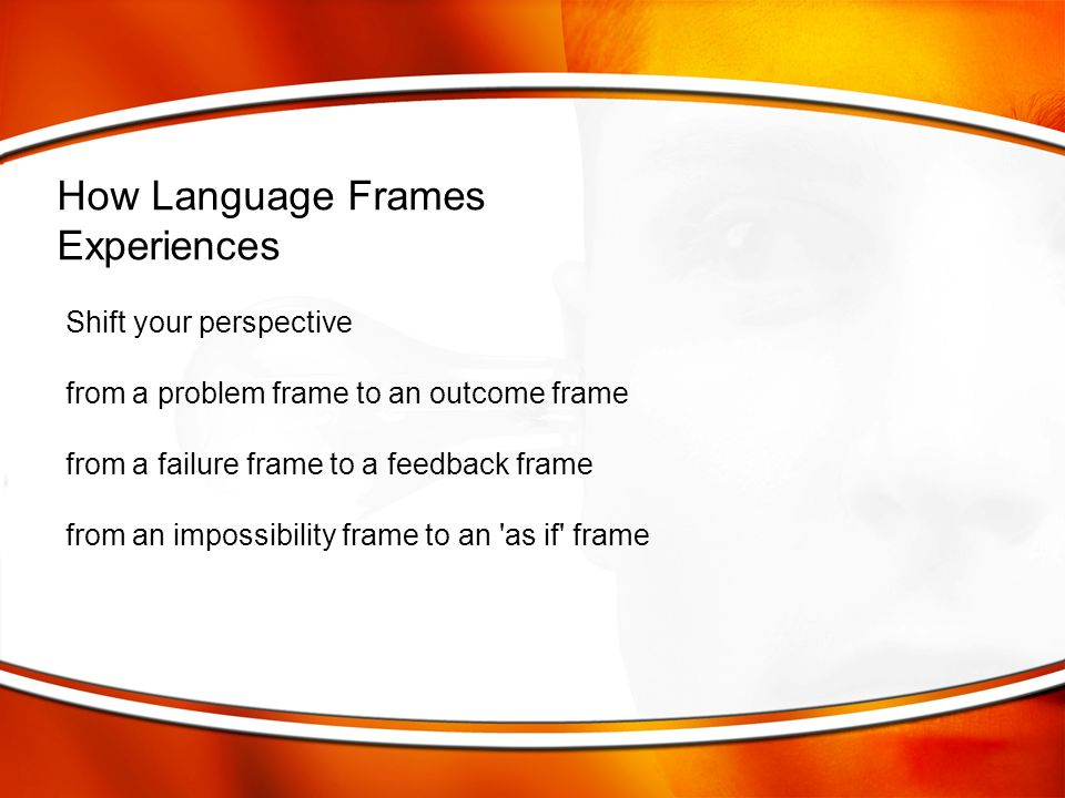 Shift your perspective from a problem frame to an outcome frame from a failure frame to a feedback frame from an impossibility frame to an 'as if' fra