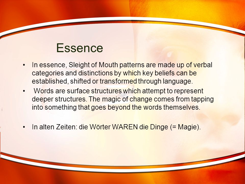 Essence In essence, Sleight of Mouth patterns are made up of verbal categories and distinctions by which key beliefs can be established, shifted or tr