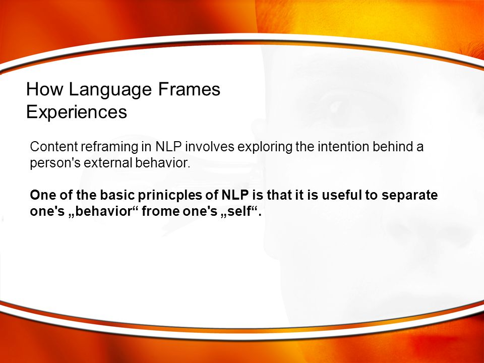 Content reframing in NLP involves exploring the intention behind a person's external behavior. One of the basic prinicples of NLP is that it is useful