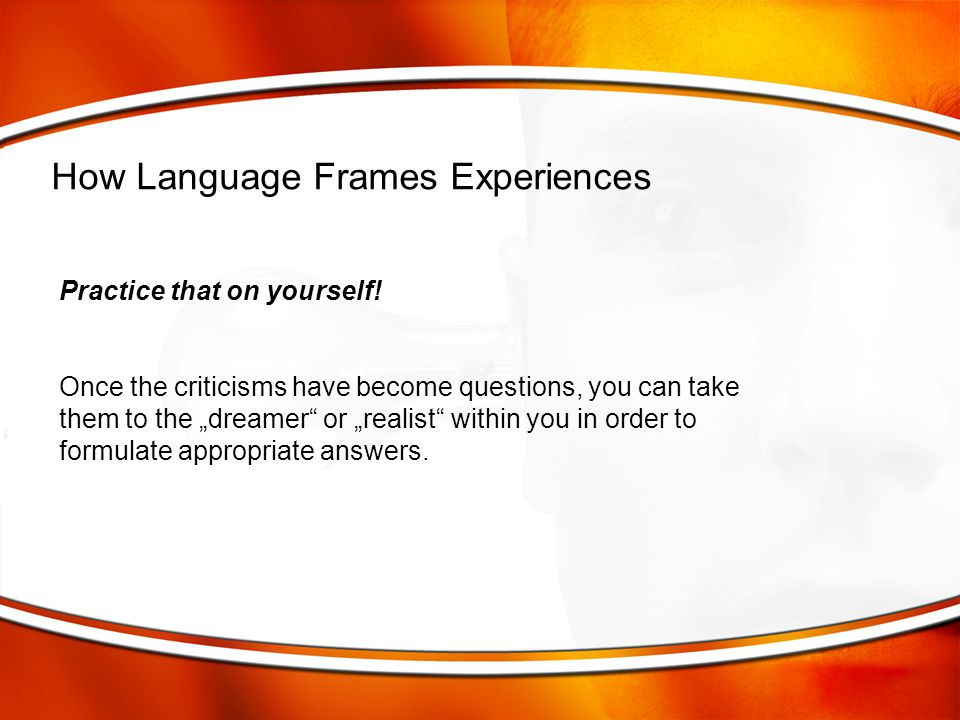 """Practice that on yourself! Once the criticisms have become questions, you can take them to the """"dreamer"""" or """"realist"""" within you in order to formulate"""
