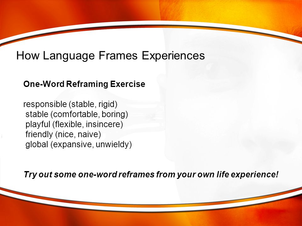 One-Word Reframing Exercise responsible (stable, rigid) stable (comfortable, boring) playful (flexible, insincere) friendly (nice, naive) global (expa