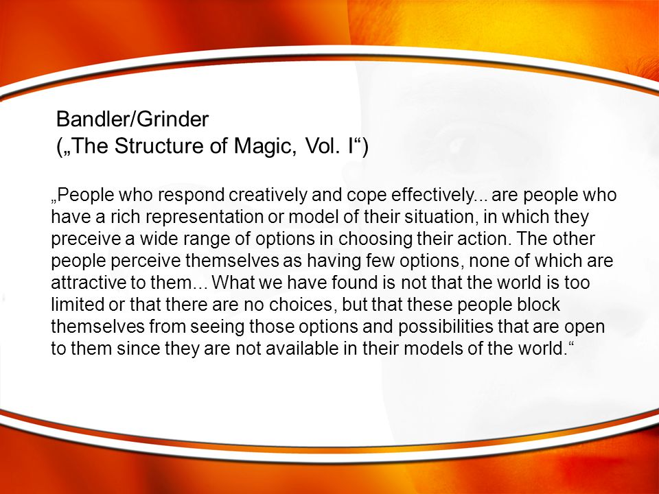 """Bandler/Grinder (""""The Structure of Magic, Vol. I"""") """"People who respond creatively and cope effectively... are people who have a rich representation or"""