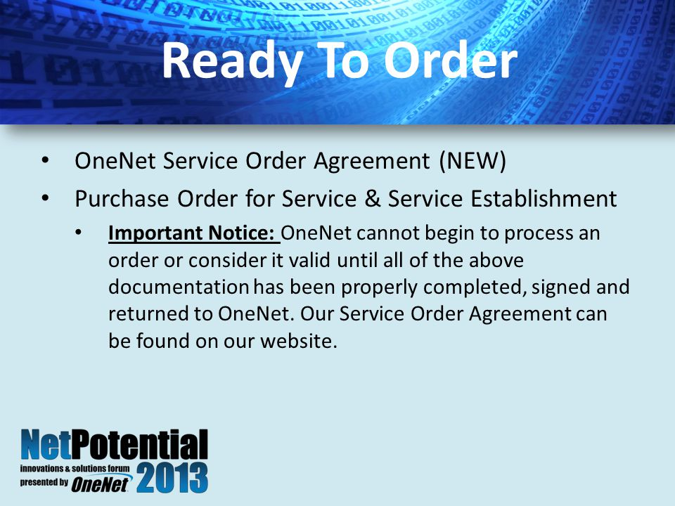 OneNet Service Order Agreement (NEW) Purchase Order for Service & Service Establishment Important Notice: OneNet cannot begin to process an order or consider it valid until all of the above documentation has been properly completed, signed and returned to OneNet.