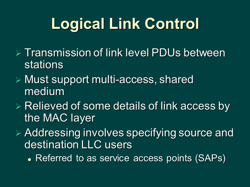 Logical Link Control  Transmission of link level PDUs between stations  Must support multi-access, shared medium  Relieved of some details of link access by the MAC layer  Addressing involves specifying source and destination LLC users Referred to as service access points (SAPs) Referred to as service access points (SAPs)