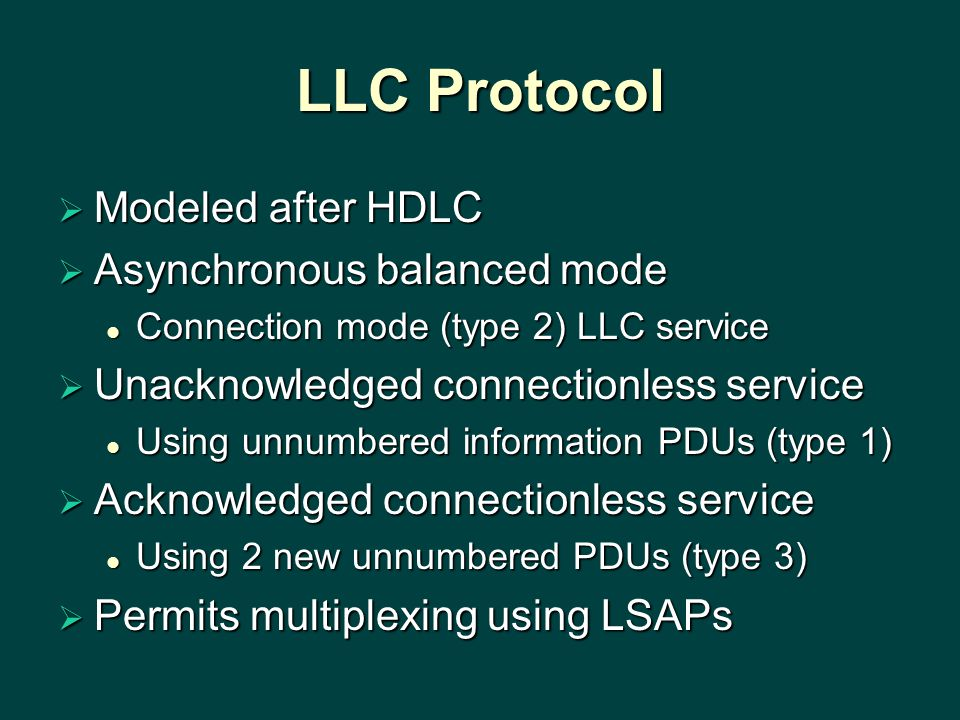 LLC Protocol  Modeled after HDLC  Asynchronous balanced mode Connection mode (type 2) LLC service Connection mode (type 2) LLC service  Unacknowledged connectionless service Using unnumbered information PDUs (type 1) Using unnumbered information PDUs (type 1)  Acknowledged connectionless service Using 2 new unnumbered PDUs (type 3) Using 2 new unnumbered PDUs (type 3)  Permits multiplexing using LSAPs