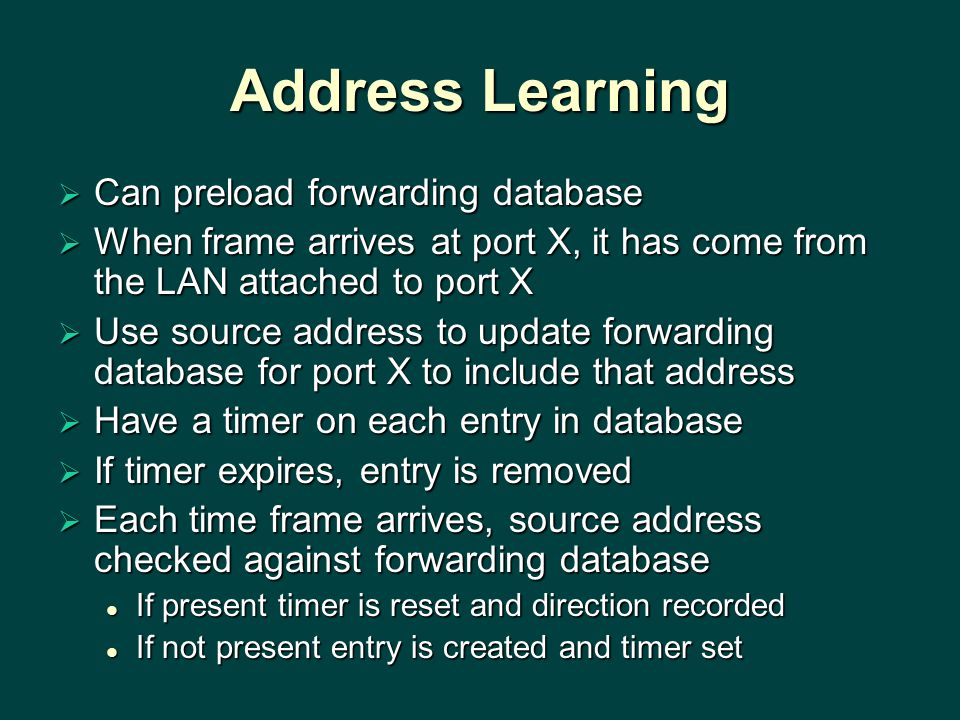 Address Learning  Can preload forwarding database  When frame arrives at port X, it has come from the LAN attached to port X  Use source address to update forwarding database for port X to include that address  Have a timer on each entry in database  If timer expires, entry is removed  Each time frame arrives, source address checked against forwarding database If present timer is reset and direction recorded If present timer is reset and direction recorded If not present entry is created and timer set If not present entry is created and timer set