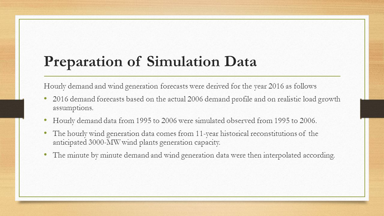 Preparation of Simulation Data Hourly demand and wind generation forecasts were derived for the year 2016 as follows 2016 demand forecasts based on the actual 2006 demand profile and on realistic load growth assumptions.