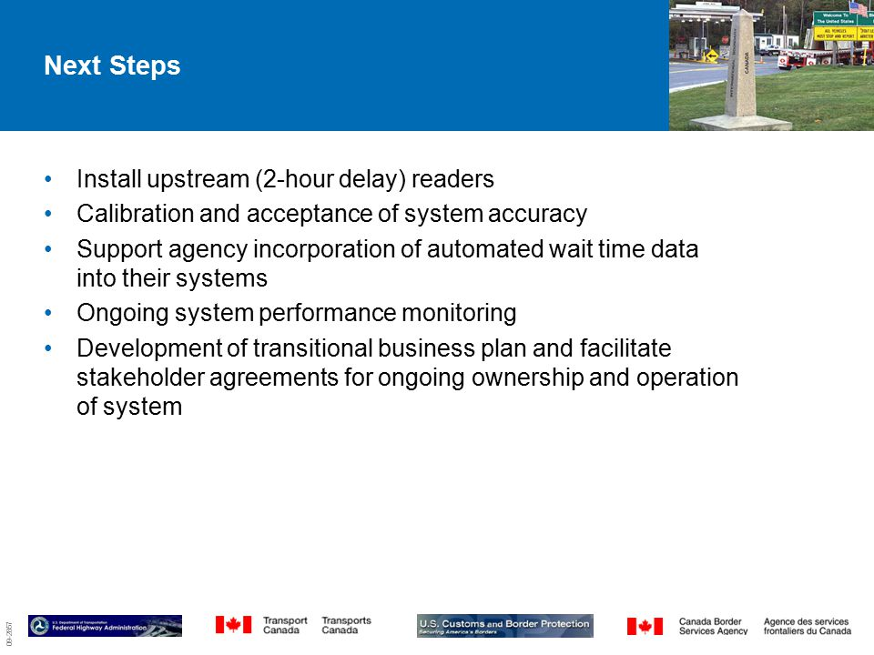 09-2857 Next Steps Install upstream (2-hour delay) readers Calibration and acceptance of system accuracy Support agency incorporation of automated wait time data into their systems Ongoing system performance monitoring Development of transitional business plan and facilitate stakeholder agreements for ongoing ownership and operation of system 6