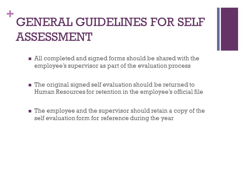 + GENERAL GUIDELINES FOR SELF ASSESSMENT All completed and signed forms should be shared with the employee's supervisor as part of the evaluation proc