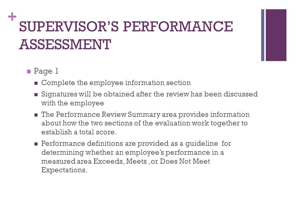 + SUPERVISOR'S PERFORMANCE ASSESSMENT Page 1 Complete the employee information section Signatures will be obtained after the review has been discussed