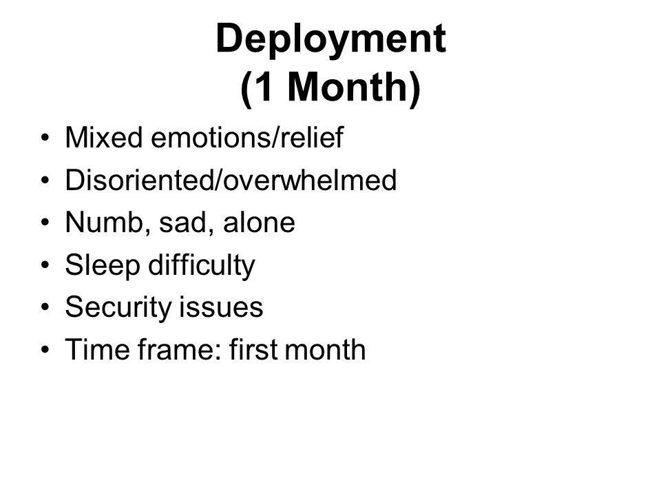 Deployment (1 Month) Mixed emotions/relief Disoriented/overwhelmed Numb, sad, alone Sleep difficulty Security issues Time frame: first month