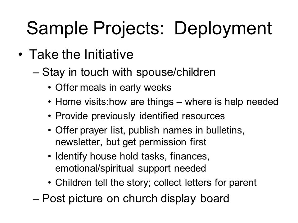 Sample Projects: Deployment Take the Initiative –Stay in touch with spouse/children Offer meals in early weeks Home visits:how are things – where is help needed Provide previously identified resources Offer prayer list, publish names in bulletins, newsletter, but get permission first Identify house hold tasks, finances, emotional/spiritual support needed Children tell the story; collect letters for parent –Post picture on church display board