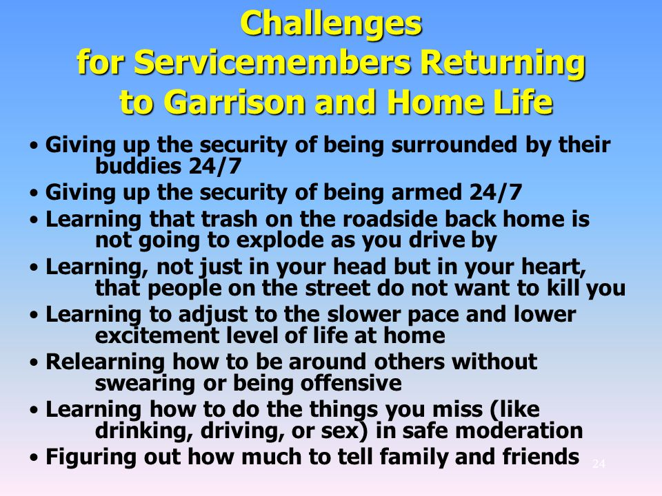 24 Challenges for Servicemembers Returning to Garrison and Home Life Giving up the security of being surrounded by their buddies 24/7 Giving up the security of being armed 24/7 Learning that trash on the roadside back home is not going to explode as you drive by Learning, not just in your head but in your heart, that people on the street do not want to kill you Learning to adjust to the slower pace and lower excitement level of life at home Relearning how to be around others without swearing or being offensive Learning how to do the things you miss (like drinking, driving, or sex) in safe moderation Figuring out how much to tell family and friends