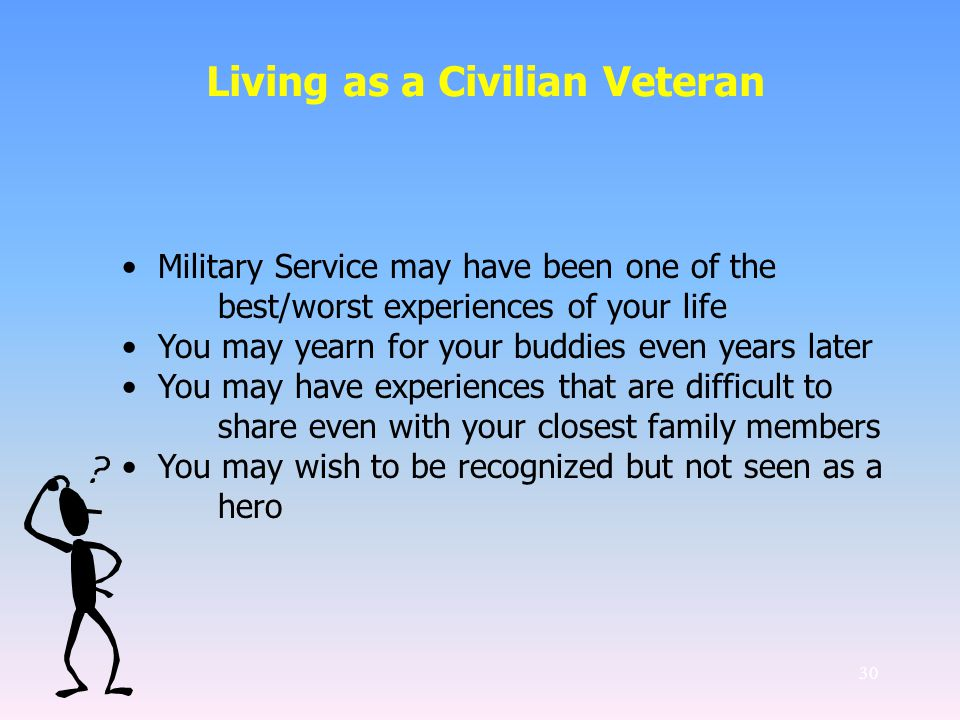30 Living as a Civilian Veteran Military Service may have been one of the best/worst experiences of your life You may yearn for your buddies even years later You may have experiences that are difficult to share even with your closest family members You may wish to be recognized but not seen as a hero