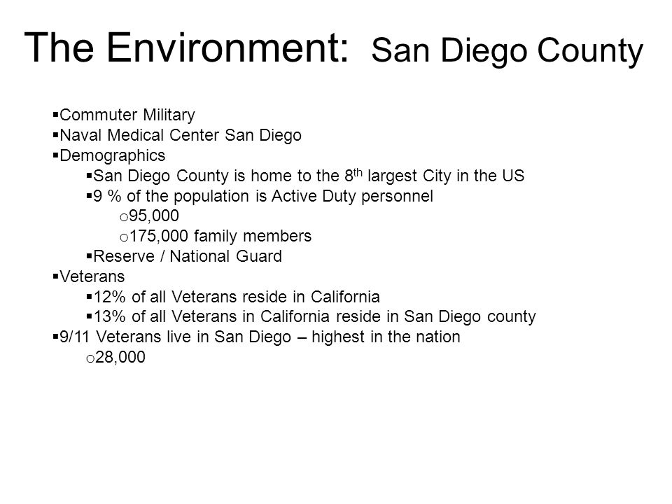 The Environment: San Diego County  Commuter Military  Naval Medical Center San Diego  Demographics  San Diego County is home to the 8 th largest City in the US  9 % of the population is Active Duty personnel o 95,000 o 175,000 family members  Reserve / National Guard  Veterans  12% of all Veterans reside in California  13% of all Veterans in California reside in San Diego county  9/11 Veterans live in San Diego – highest in the nation o 28,000