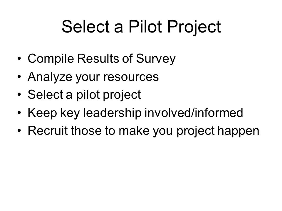 Select a Pilot Project Compile Results of Survey Analyze your resources Select a pilot project Keep key leadership involved/informed Recruit those to make you project happen