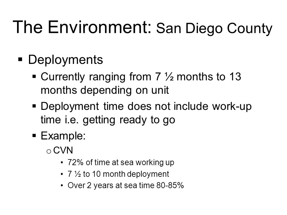 The Environment: San Diego County  Deployments  Currently ranging from 7 ½ months to 13 months depending on unit  Deployment time does not include work-up time i.e.