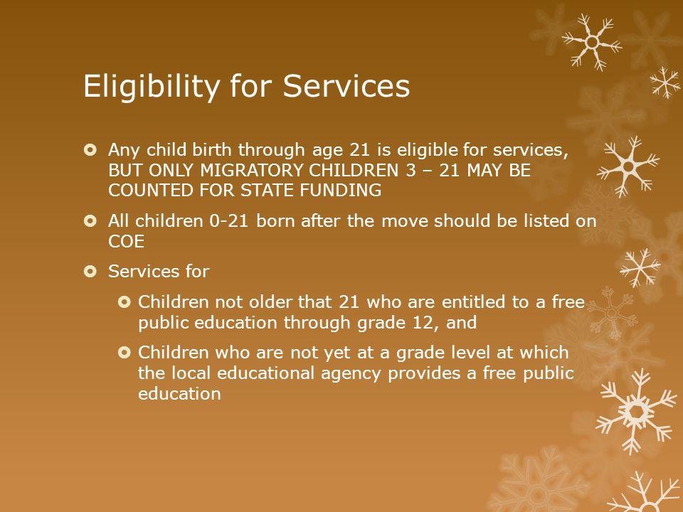 Eligibility for Services  Any child birth through age 21 is eligible for services, BUT ONLY MIGRATORY CHILDREN 3 – 21 MAY BE COUNTED FOR STATE FUNDIN
