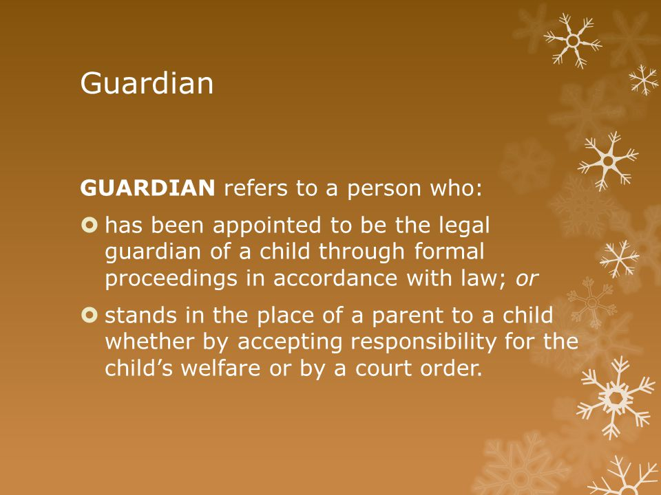 Guardian GUARDIAN refers to a person who:  has been appointed to be the legal guardian of a child through formal proceedings in accordance with law;