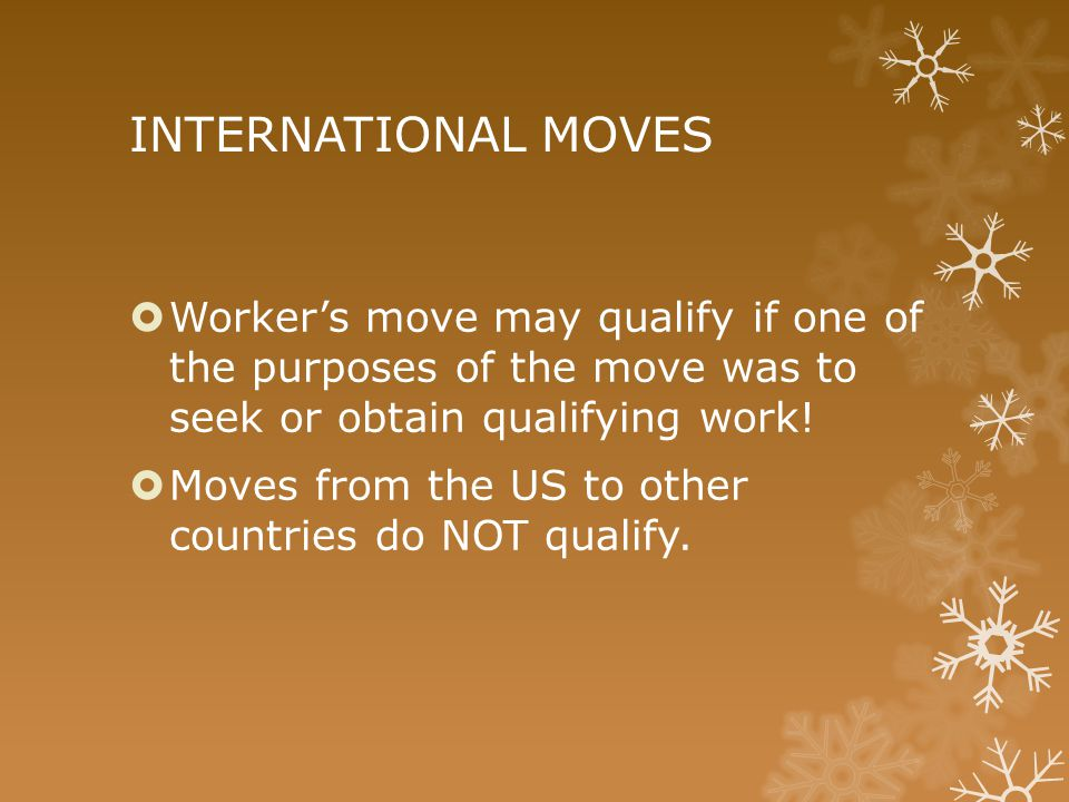 INTERNATIONAL MOVES  Worker's move may qualify if one of the purposes of the move was to seek or obtain qualifying work!  Moves from the US to other