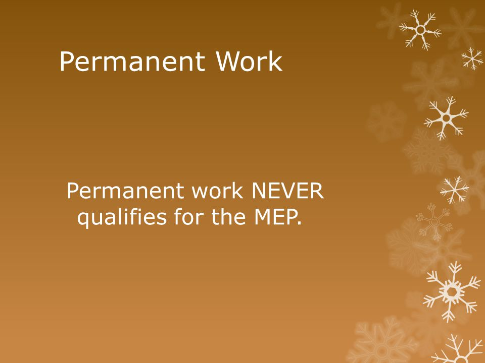 Permanent Work Permanent work NEVER qualifies for the MEP.