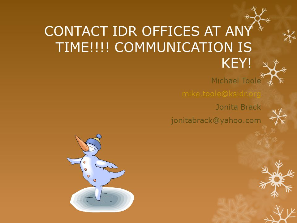 CONTACT IDR OFFICES AT ANY TIME!!!! COMMUNICATION IS KEY! Michael Toole mike.toole@ksidr.org Jonita Brack jonitabrack@yahoo.com