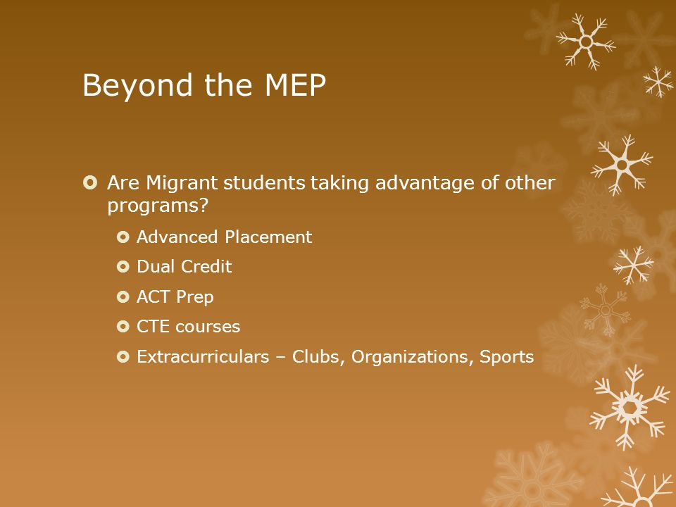Beyond the MEP  Are Migrant students taking advantage of other programs?  Advanced Placement  Dual Credit  ACT Prep  CTE courses  Extracurricula
