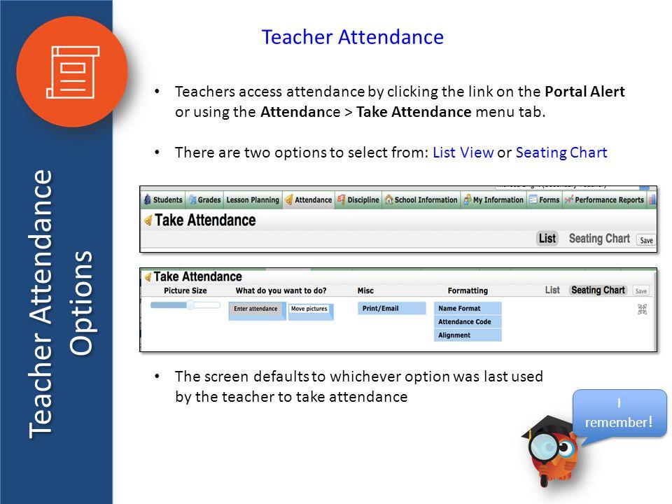 Teacher Attendance Options Teacher Attendance Teachers access attendance by clicking the link on the Portal Alert or using the Attendance > Take Atten