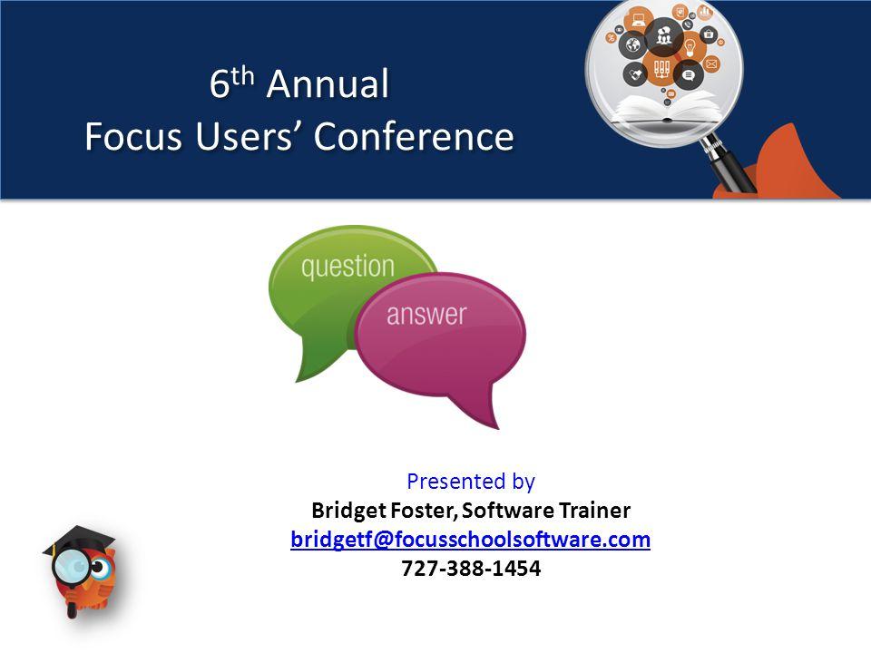 6 th Annual Focus Users' Conference 6 th Annual Focus Users' Conference Presented by Bridget Foster, Software Trainer bridgetf@focusschoolsoftware.com