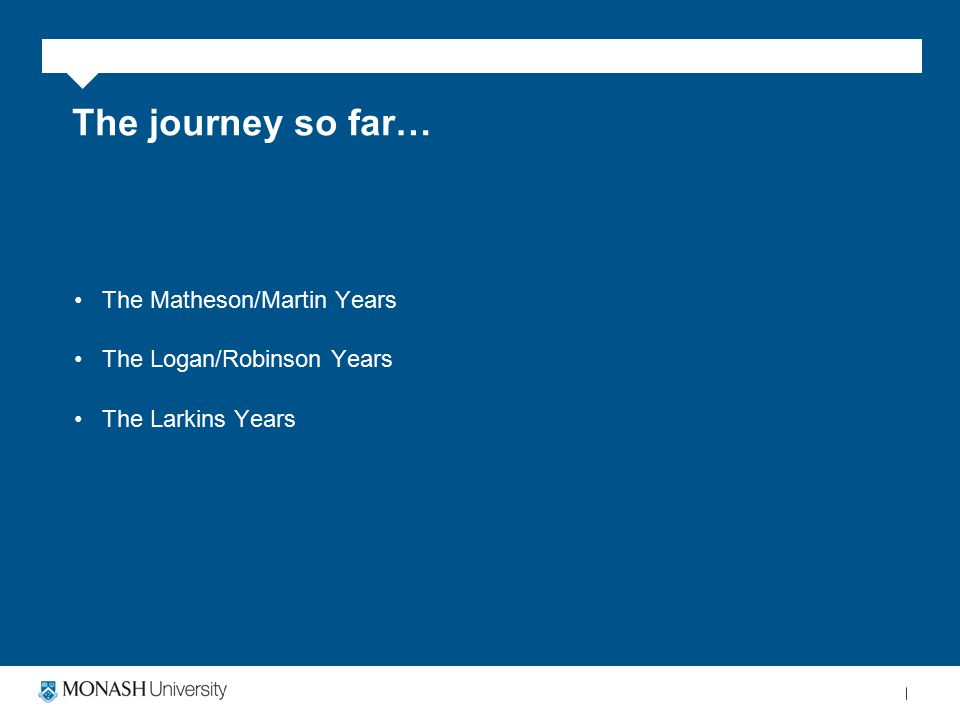 The journey so far… The Matheson/Martin Years The Logan/Robinson Years The Larkins Years