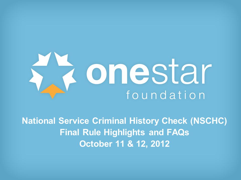1 National Service Criminal History Check (NSCHC) Final Rule Highlights and FAQs October 11 & 12, 2012
