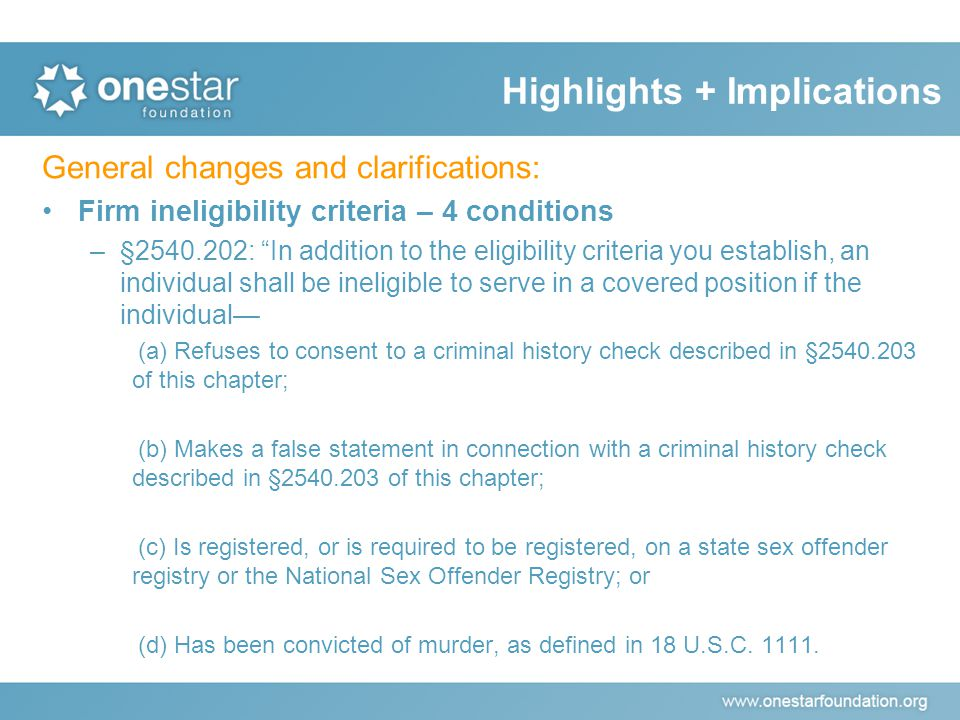 General changes and clarifications: Firm ineligibility criteria – 4 conditions –§2540.202: In addition to the eligibility criteria you establish, an individual shall be ineligible to serve in a covered position if the individual— (a) Refuses to consent to a criminal history check described in §2540.203 of this chapter; (b) Makes a false statement in connection with a criminal history check described in §2540.203 of this chapter; (c) Is registered, or is required to be registered, on a state sex offender registry or the National Sex Offender Registry; or (d) Has been convicted of murder, as defined in 18 U.S.C.