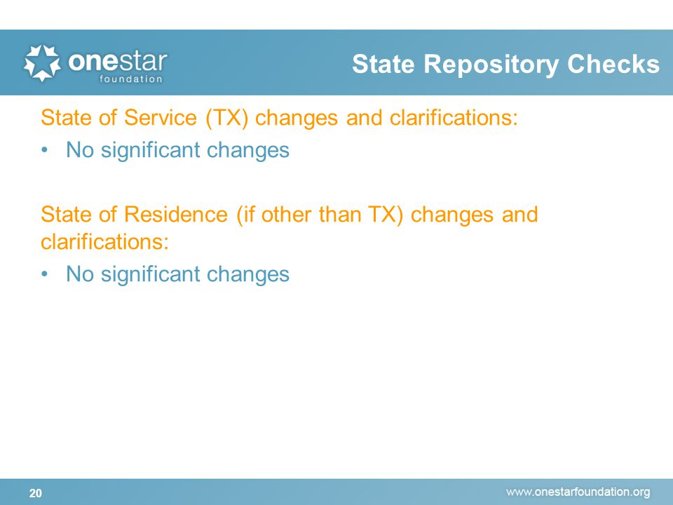 20 State Repository Checks State of Service (TX) changes and clarifications: No significant changes State of Residence (if other than TX) changes and clarifications: No significant changes
