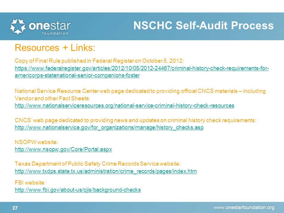 NSCHC Self-Audit Process 27 Resources + Links: Copy of Final Rule published in Federal Register on October 5, 2012: https://www.federalregister.gov/articles/2012/10/05/2012-24467/criminal-history-check-requirements-for- americorps-statenational-senior-companions-foster National Service Resource Center web page dedicated to providing official CNCS materials – including Vendor and other Fact Sheets: http://www.nationalserviceresources.org/national-service-criminal-history-check-resources CNCS' web page dedicated to providing news and updates on criminal history check requirements: http://www.nationalservice.gov/for_organizations/manage/history_checks.asp NSOPW website: http://www.nsopw.gov/Core/Portal.aspx http://www.nsopw.gov/Core/Portal.aspx Texas Department of Public Safety Crime Records Service website: http://www.txdps.state.tx.us/administration/crime_records/pages/index.htm FBI website: http://www.fbi.gov/about-us/cjis/background-checks