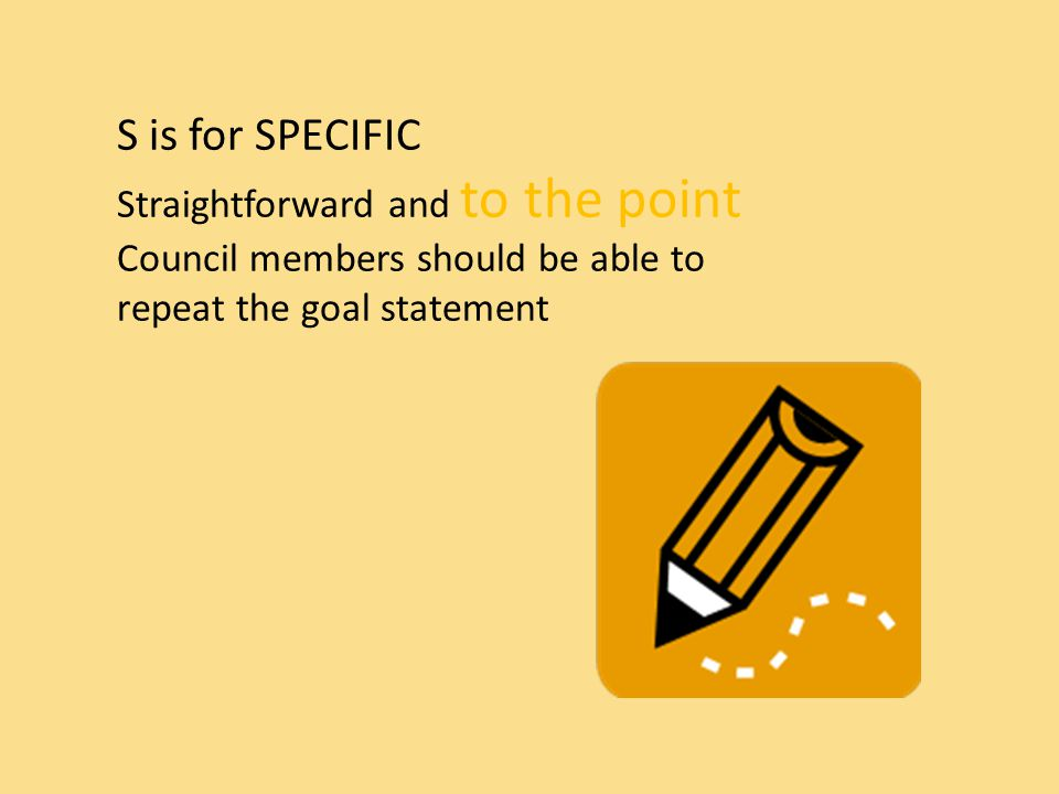S is for SPECIFIC Straightforward and to the point Council members should be able to repeat the goal statement