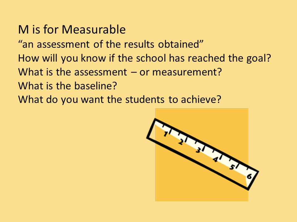 M is for Measurable an assessment of the results obtained How will you know if the school has reached the goal.
