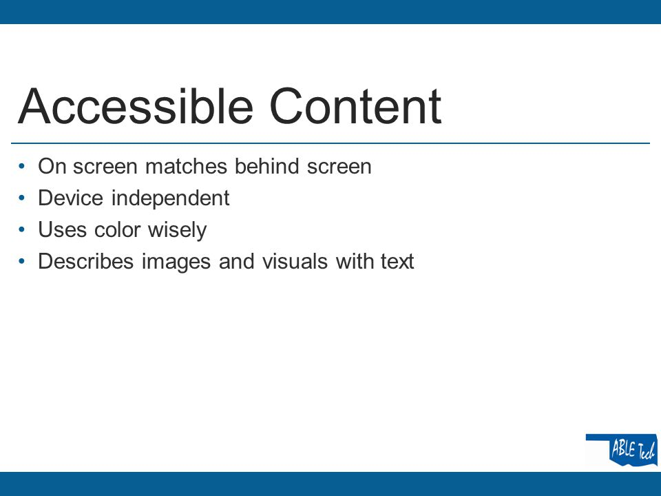 Accessible Content On screen matches behind screen Device independent Uses color wisely Describes images and visuals with text