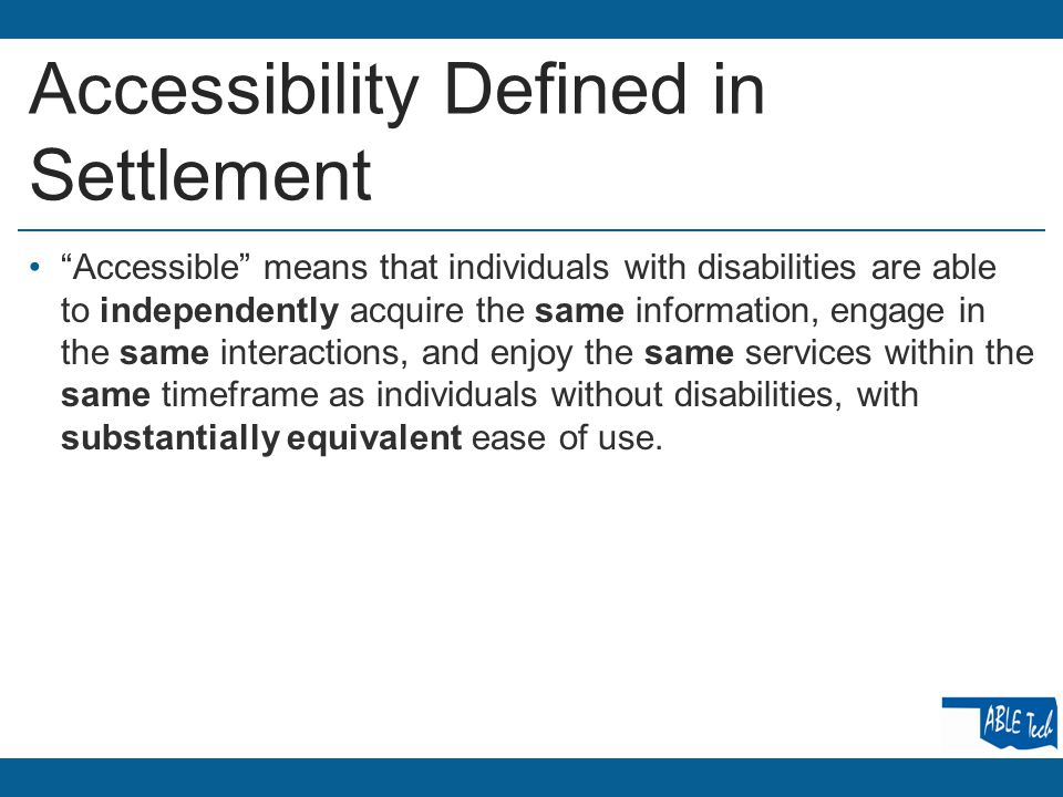 Accessibility Defined in Settlement Accessible means that individuals with disabilities are able to independently acquire the same information, engage in the same interactions, and enjoy the same services within the same timeframe as individuals without disabilities, with substantially equivalent ease of use.