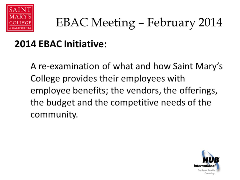 EBAC Meeting – February 2014 2014 EBAC Initiative: A re-examination of what and how Saint Mary's College provides their employees with employee benefits; the vendors, the offerings, the budget and the competitive needs of the community.